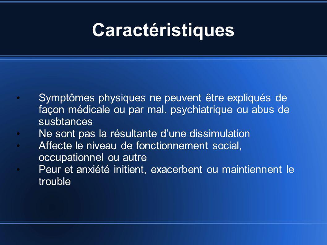 Caractéristiques Symptômes physiques ne peuvent être expliqués de façon médicale ou par mal. psychiatrique ou abus de susbtances Ne sont pas la résult
