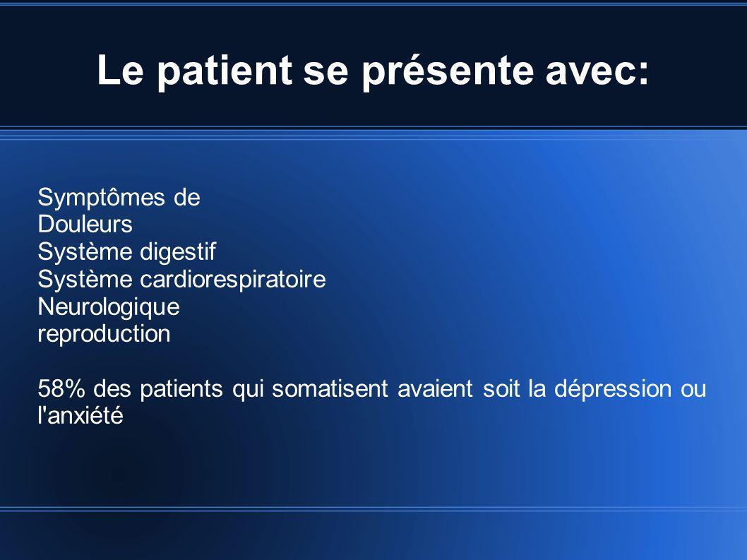 Le patient se présente avec: Symptômes de Douleurs Système digestif Système cardiorespiratoire Neurologique reproduction 58% des patients qui somatise