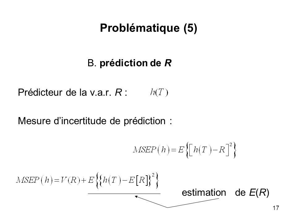 17 Problématique (5) B. prédiction de R Prédicteur de la v.a.r. R : Mesure dincertitude de prédiction : estimation de E(R)