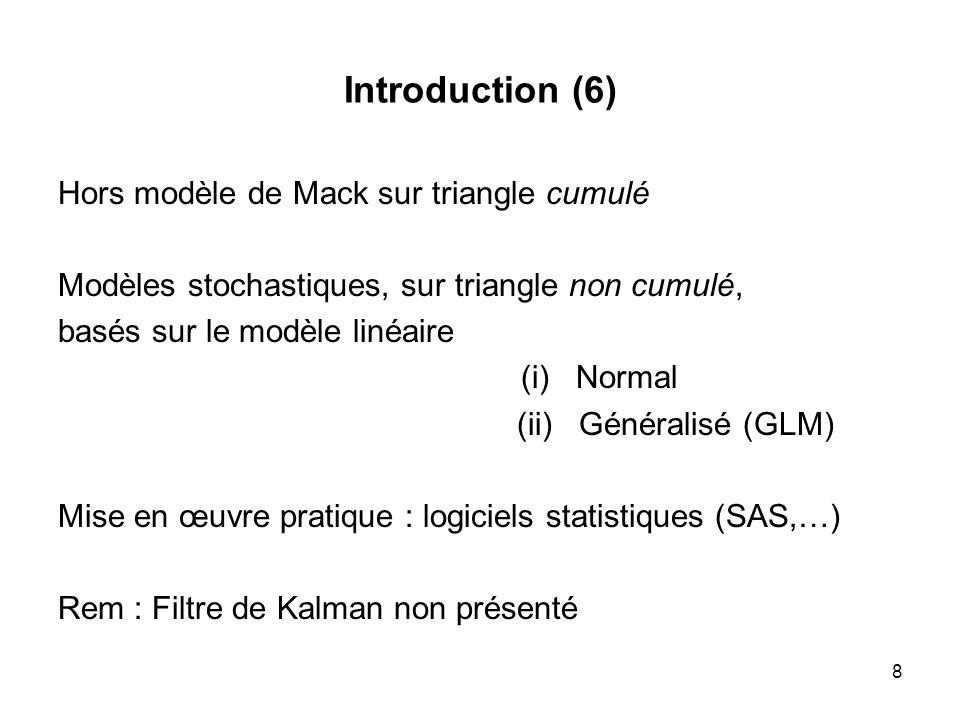 8 Introduction (6) Hors modèle de Mack sur triangle cumulé Modèles stochastiques, sur triangle non cumulé, basés sur le modèle linéaire (i) Normal (ii
