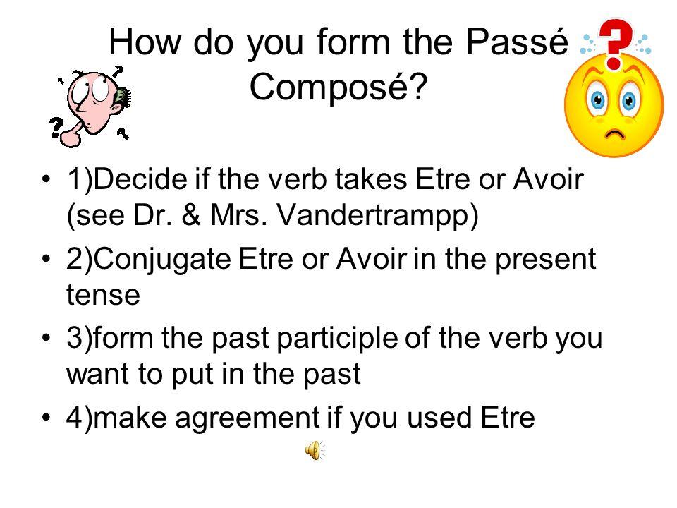 How do you form the Passé Composé.1)Decide if the verb takes Etre or Avoir (see Dr.