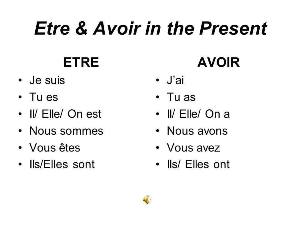 Etre & Avoir in the Present ETRE Je suis Tu es Il/ Elle/ On est Nous sommes Vous êtes Ils/Elles sont AVOIR Jai Tu as Il/ Elle/ On a Nous avons Vous avez Ils/ Elles ont