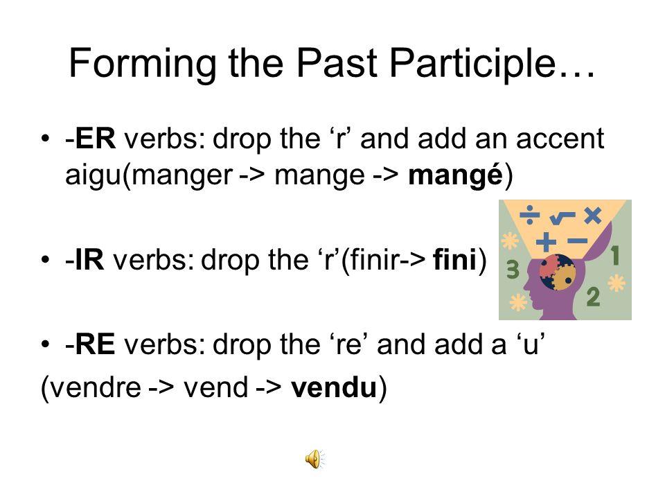 Forming the Past Participle… -ER verbs: drop the r and add an accent aigu(manger -> mange -> mangé) -IR verbs: drop the r(finir-> fini) -RE verbs: drop the re and add a u (vendre -> vend -> vendu)