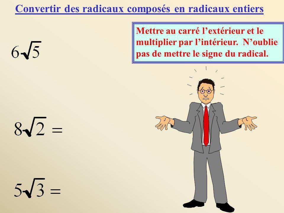 Convertir des radicaux composés en radicaux entiers Mettre au carré lextérieur et le multiplier par lintérieur. Noublie pas de mettre le signe du radi