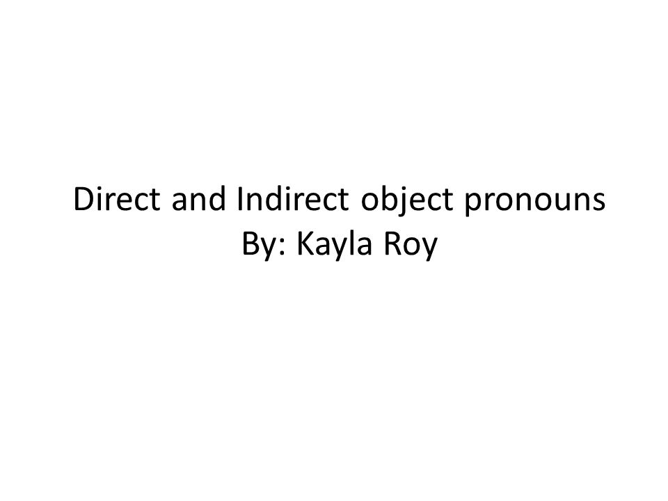 Direct and Indirect object pronouns By: Kayla Roy