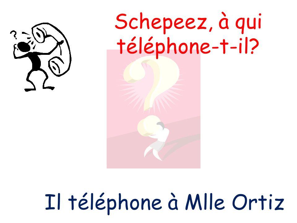 Schepeez, à qui téléphone-t-il? Il téléphone à Mlle Ortiz