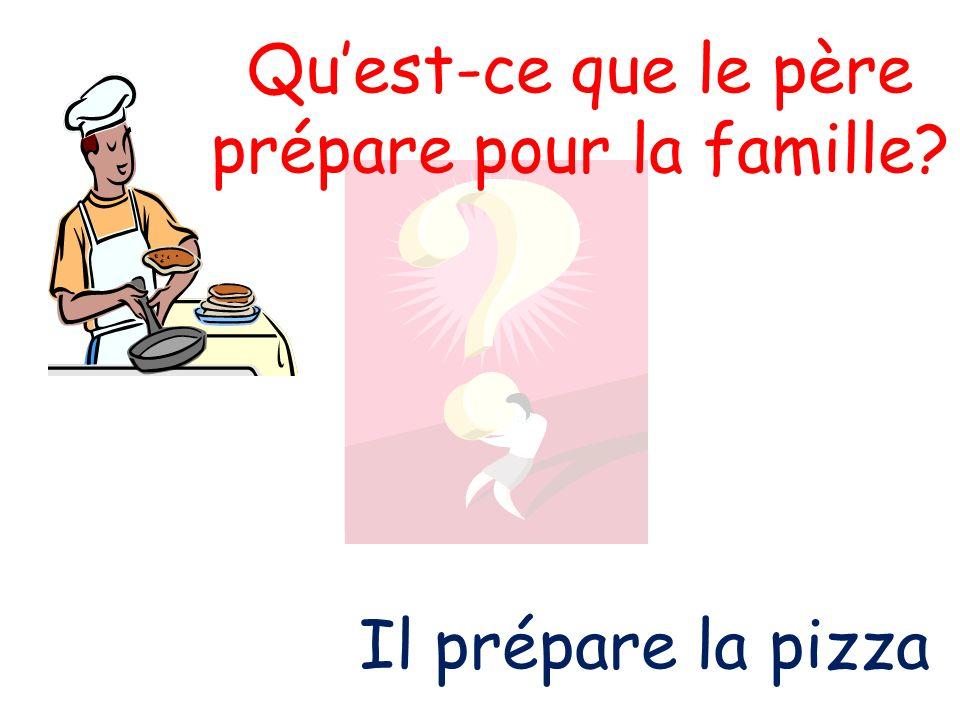 Quest-ce que le père prépare pour la famille? Il prépare la pizza