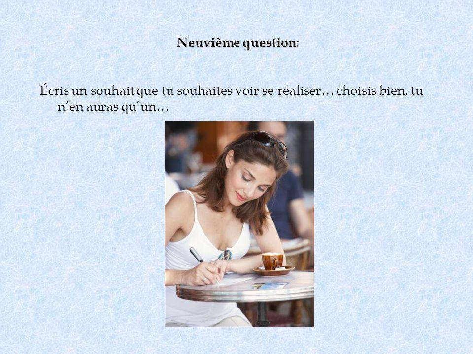 Neuvième question Neuvième question : Écris un souhait que tu souhaites voir se réaliser… choisis bien, tu nen auras quun…