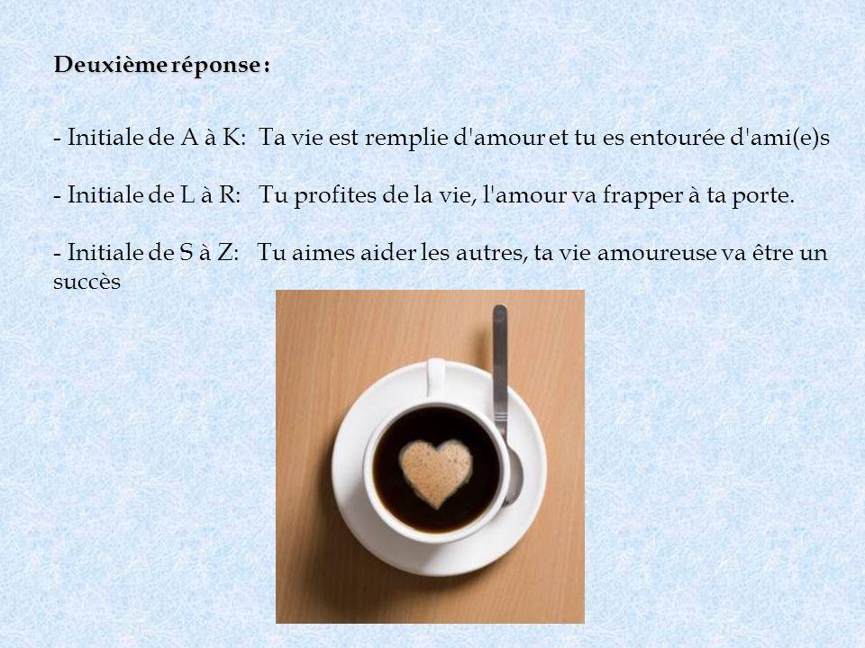 Deuxième réponse : - Initiale de A à K: Ta vie est remplie d'amour et tu es entourée d'ami(e)s - Initiale de L à R: Tu profites de la vie, l'amour va
