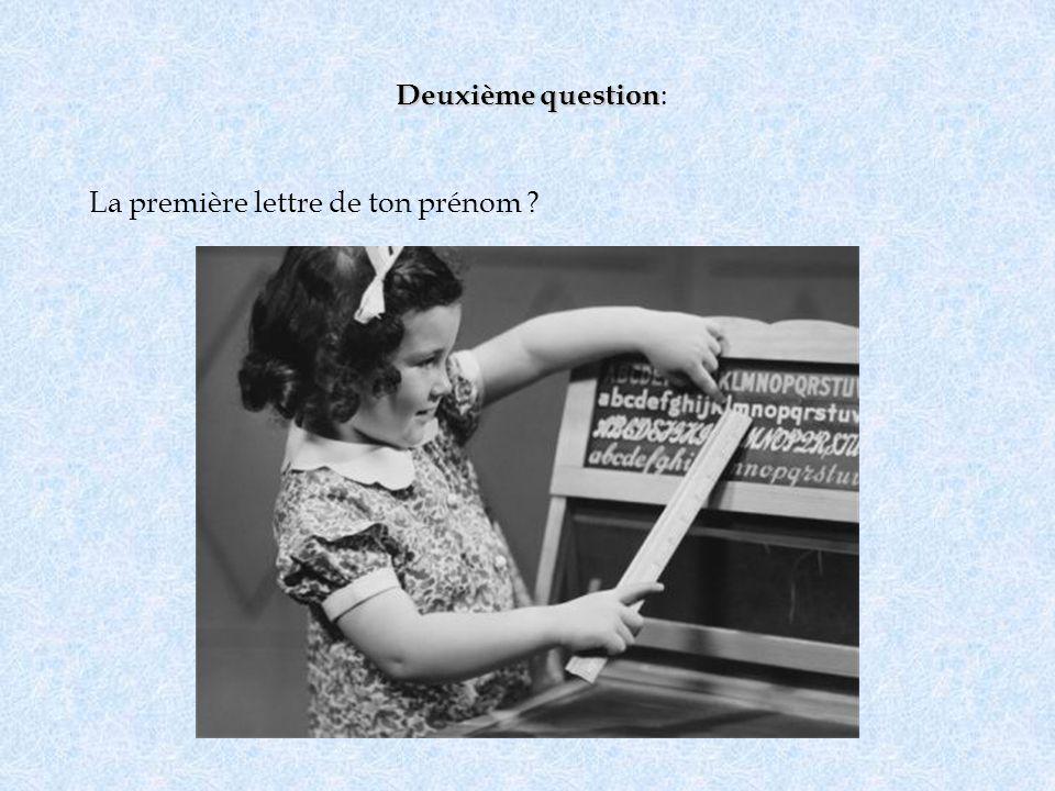 Deuxième question Deuxième question : La première lettre de ton prénom ?