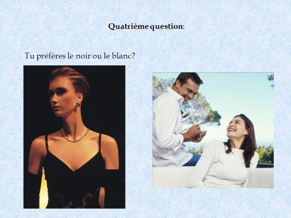 Quatrième question Quatrième question : Tu préfères le noir ou le blanc?