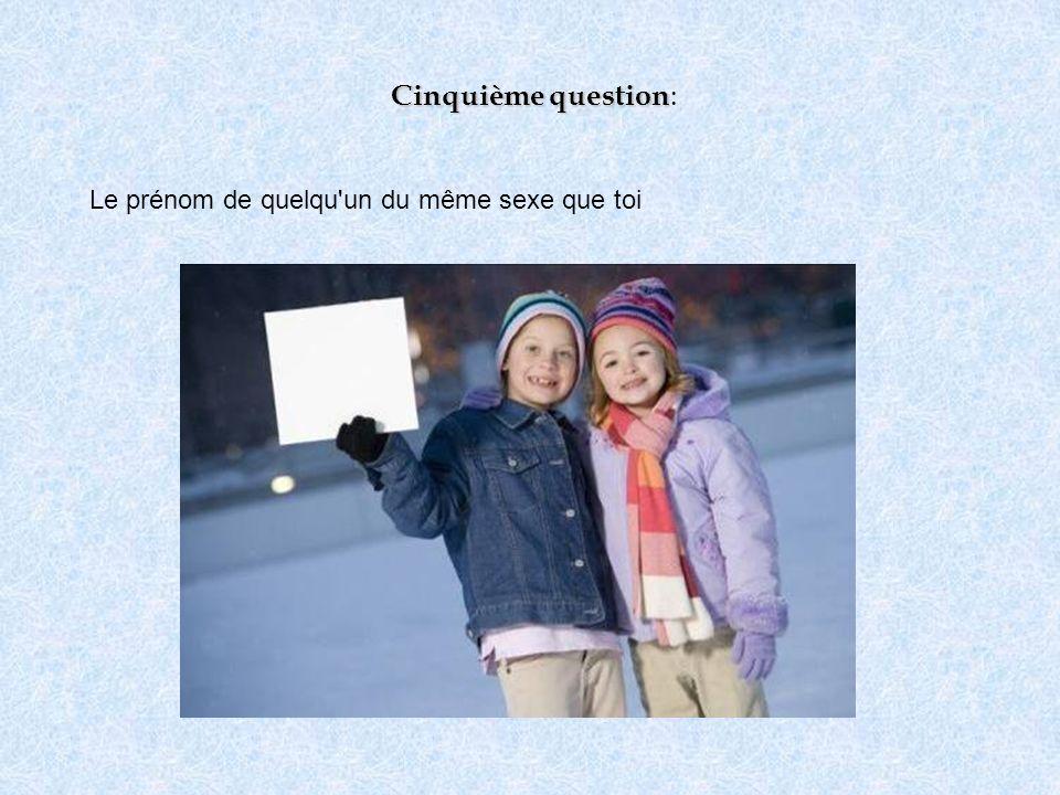 Cinquième question Cinquième question : Le prénom de quelqu'un du même sexe que toi