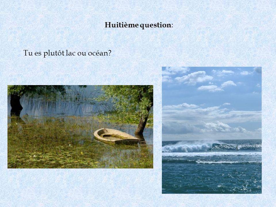 Huitième question Huitième question : Tu es plutôt lac ou océan?