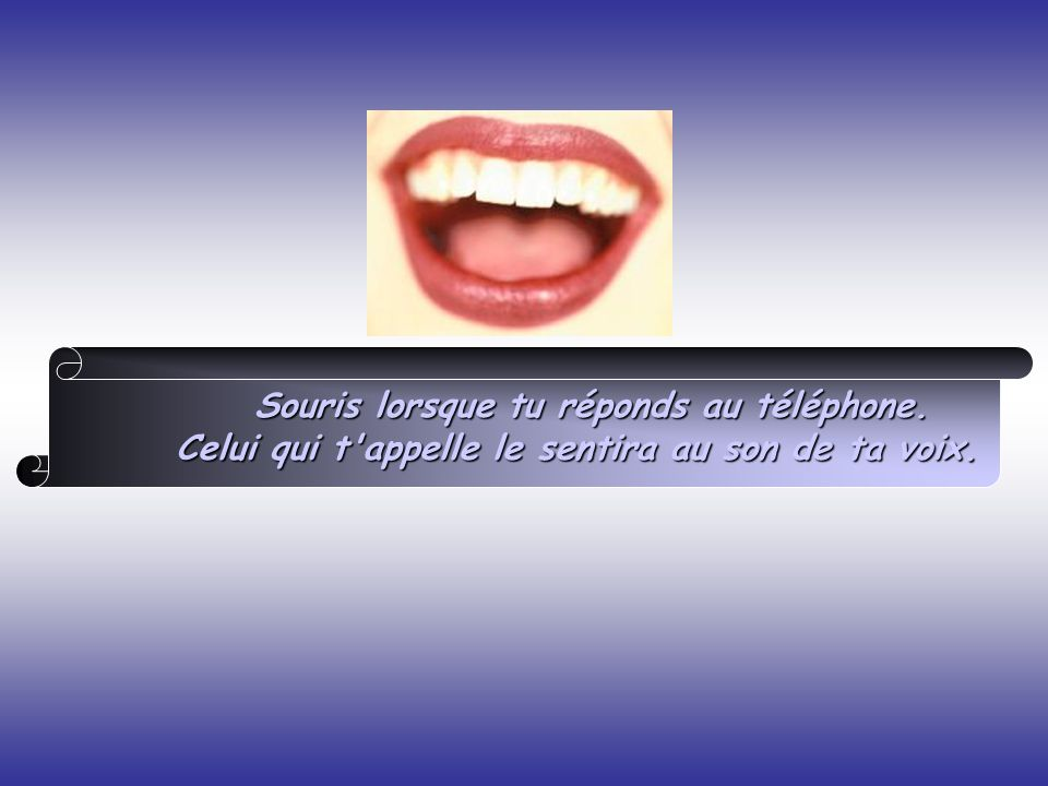 Souris lorsque tu réponds au téléphone. Celui qui t'appelle le sentira au son de ta voix.