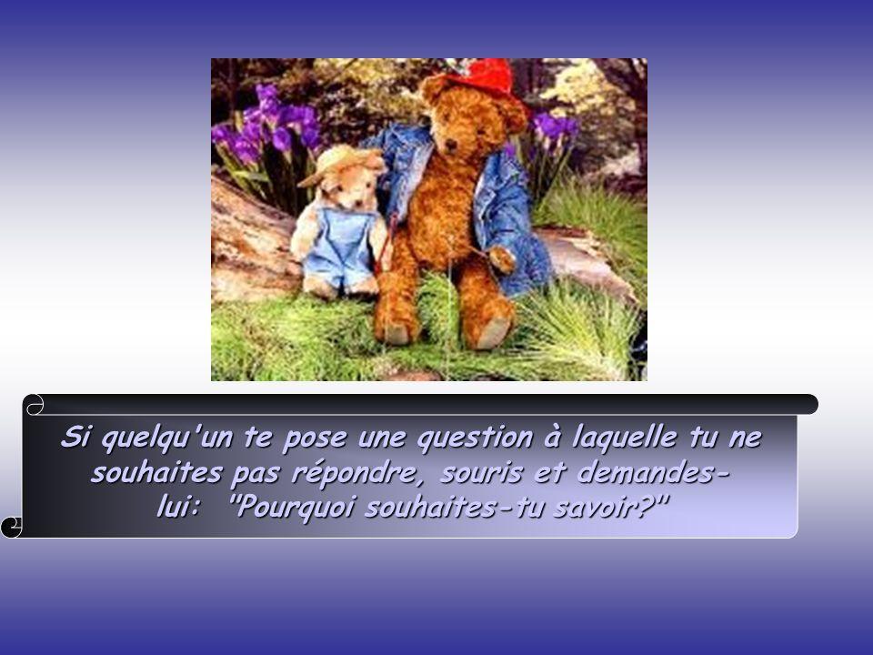 Si quelqu un te pose une question à laquelle tu ne souhaites pas répondre, souris et demandes- lui: Pourquoi souhaites-tu savoir?