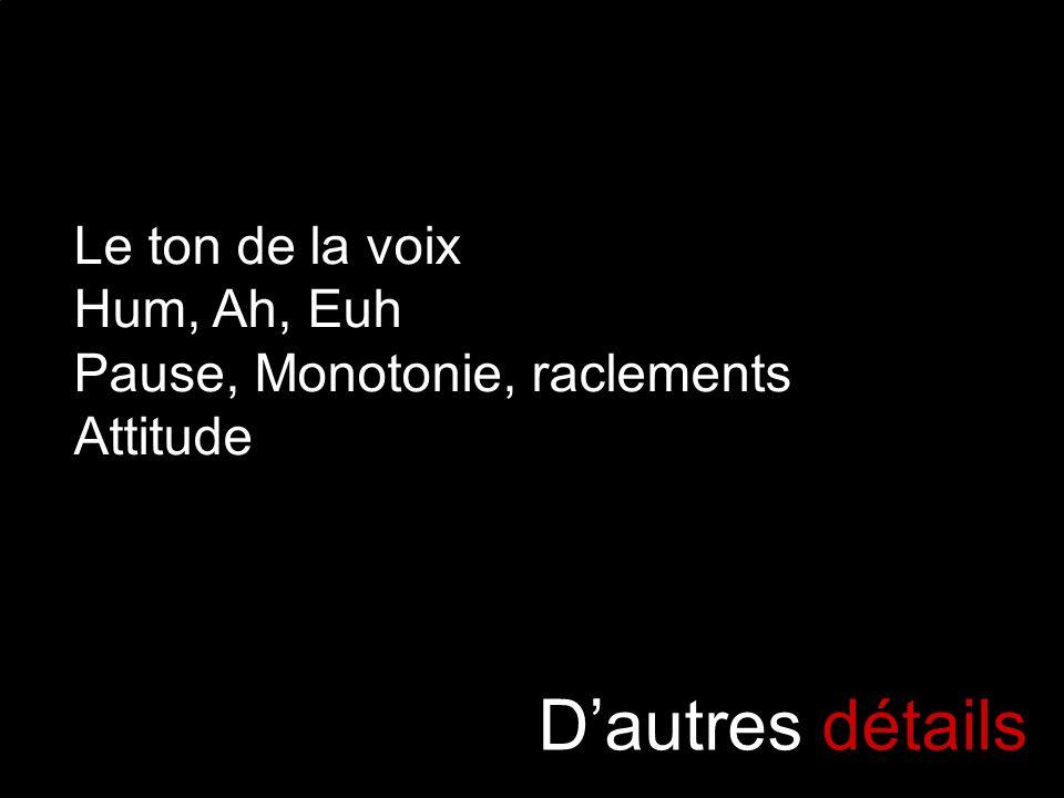Dautres détails Le ton de la voix Hum, Ah, Euh Pause, Monotonie, raclements Attitude