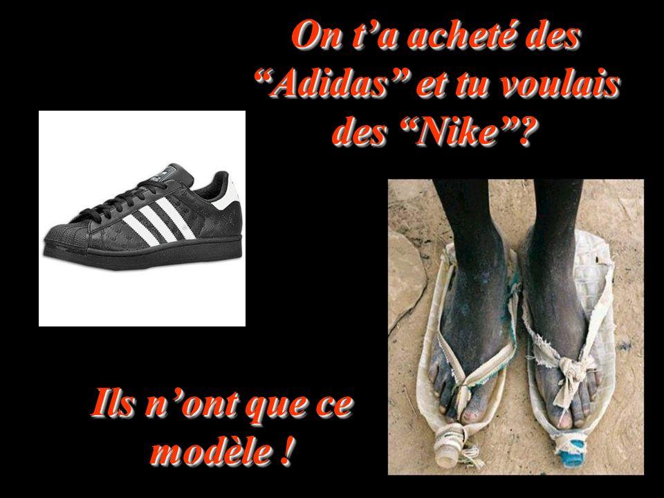 On ta acheté des Adidas et tu voulais des Nike? Ils nont que ce modèle !