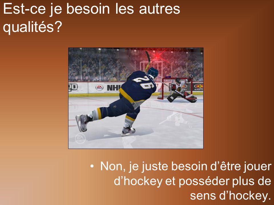 Est-ce je besoin les autres qualités? Non, je juste besoin dêtre jouer dhockey et posséder plus de sens dhockey.