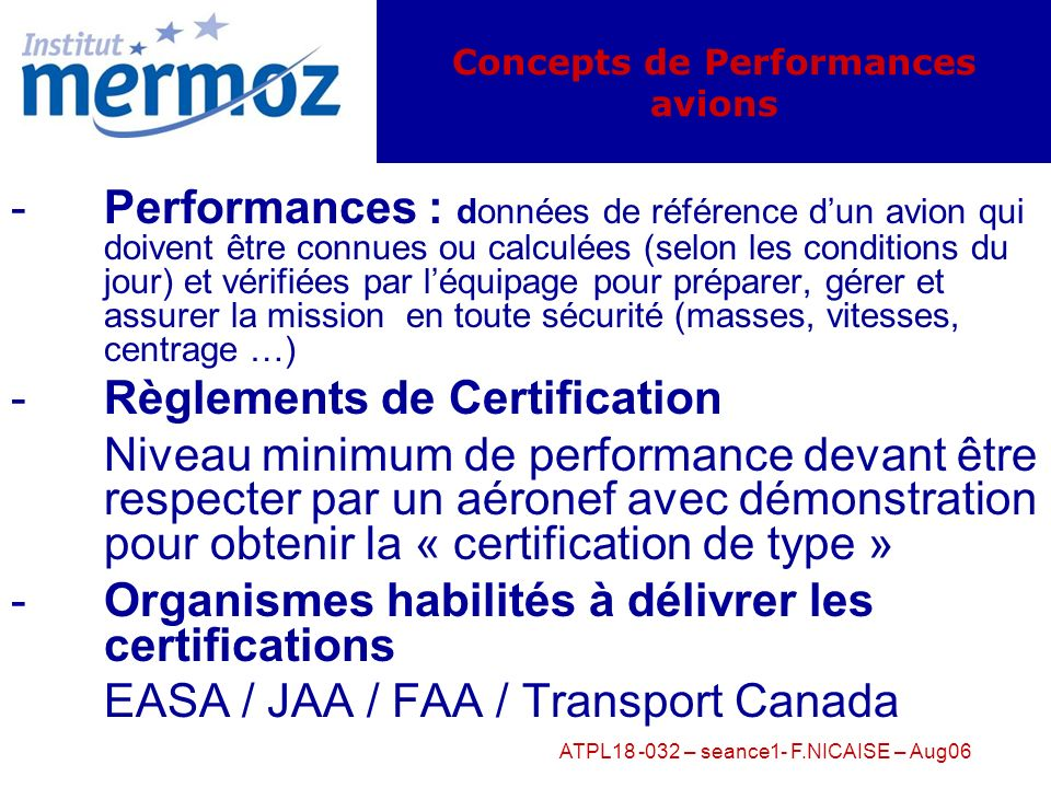 ATPL18 -032 – seance1- F.NICAISE – Aug06 -Performances : données de référence dun avion qui doivent être connues ou calculées (selon les conditions du jour) et vérifiées par léquipage pour préparer, gérer et assurer la mission en toute sécurité (masses, vitesses, centrage …) -Règlements de Certification Niveau minimum de performance devant être respecter par un aéronef avec démonstration pour obtenir la « certification de type » -Organismes habilités à délivrer les certifications EASA / JAA / FAA / Transport Canada Concepts de Performances avions