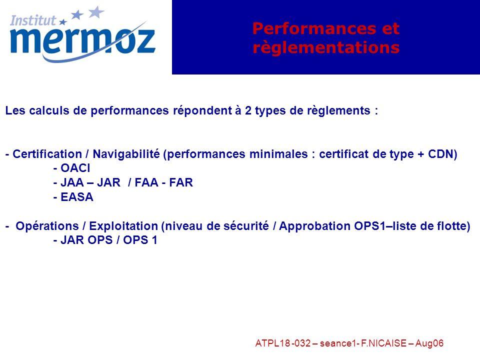 ATPL18 -032 – seance1- F.NICAISE – Aug06 Performances et règlementations Les calculs de performances répondent à 2 types de règlements : - Certification / Navigabilité (performances minimales : certificat de type + CDN) - OACI - JAA – JAR / FAA - FAR - EASA - Opérations / Exploitation (niveau de sécurité / Approbation OPS1–liste de flotte) - JAR OPS / OPS 1