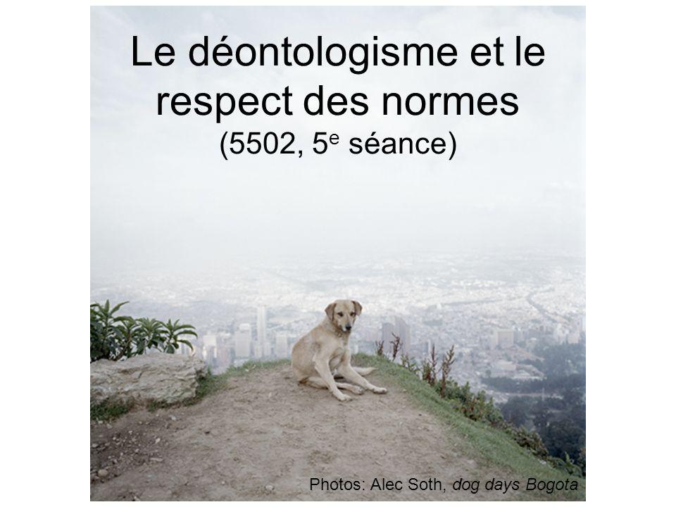 Le déontologisme et le respect des normes (5502, 5 e séance) Photos: Alec Soth, dog days Bogota