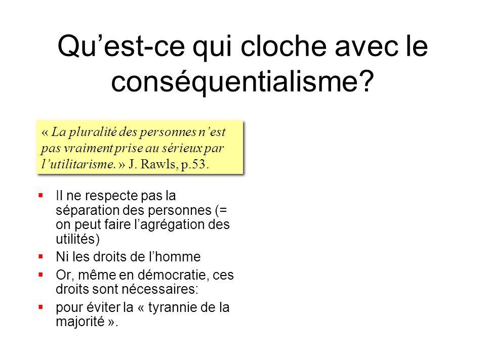 Quest-ce qui cloche avec le conséquentialisme? Il ne respecte pas la séparation des personnes (= on peut faire lagrégation des utilités) Ni les droits