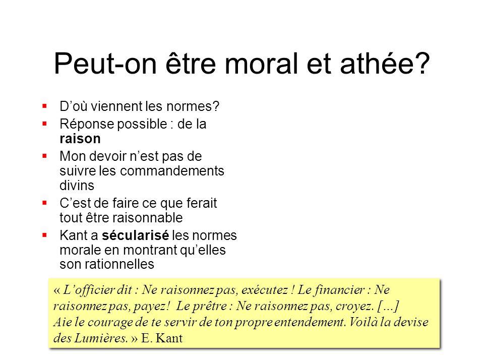 Peut-on être moral et athée? Doù viennent les normes? Réponse possible : de la raison Mon devoir nest pas de suivre les commandements divins Cest de f
