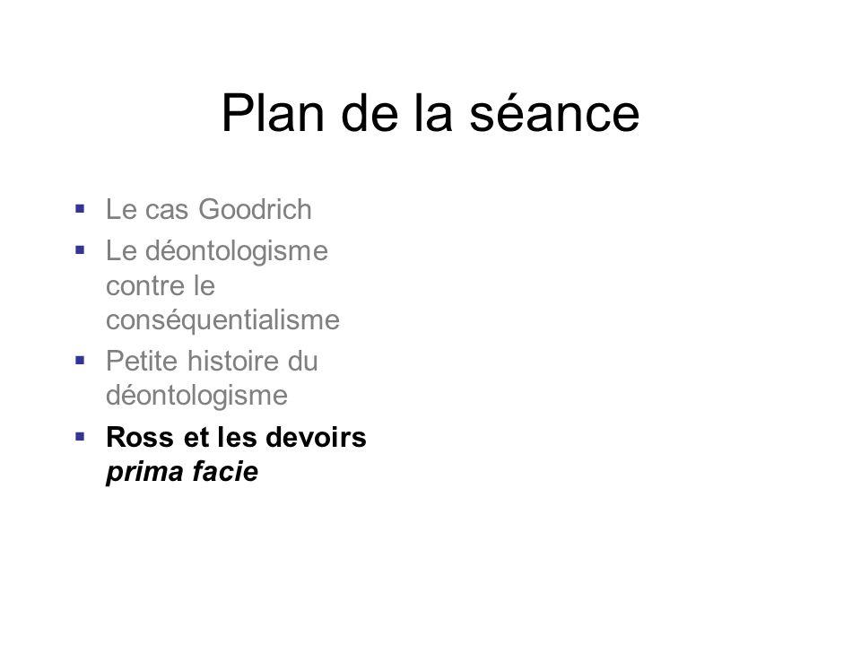 Plan de la séance Le cas Goodrich Le déontologisme contre le conséquentialisme Petite histoire du déontologisme Ross et les devoirs prima facie