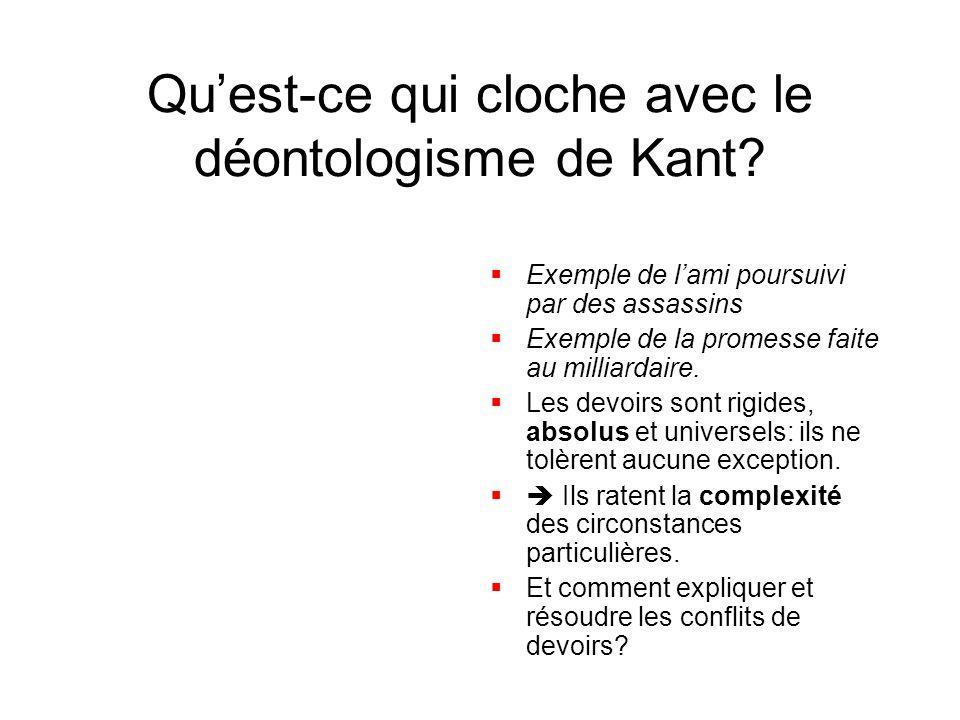 Quest-ce qui cloche avec le déontologisme de Kant? Exemple de lami poursuivi par des assassins Exemple de la promesse faite au milliardaire. Les devoi