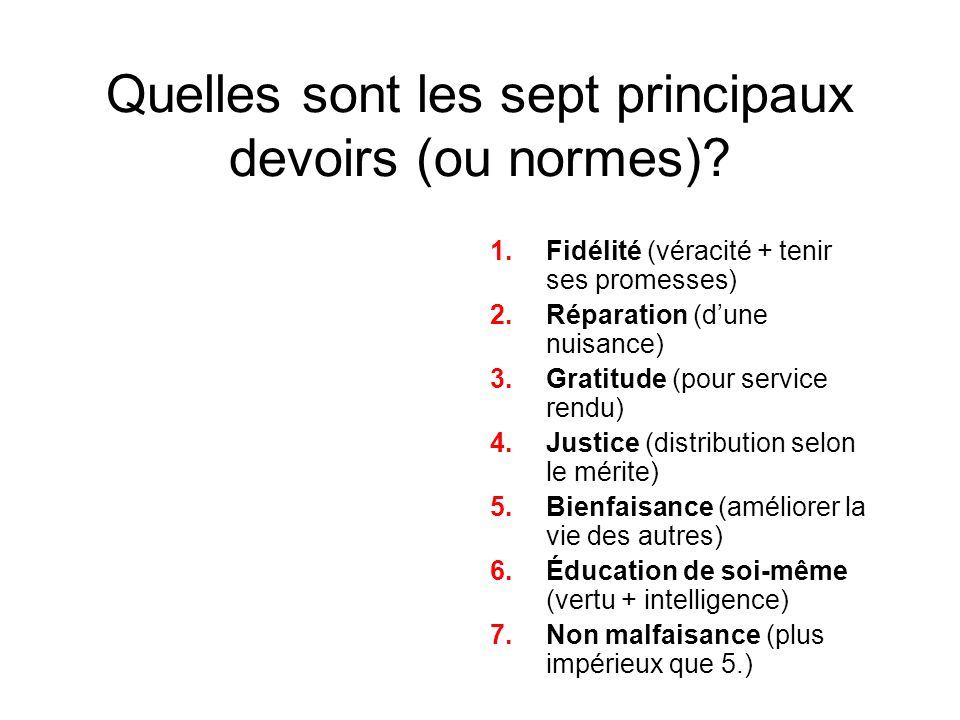 Quelles sont les sept principaux devoirs (ou normes)? 1.Fidélité (véracité + tenir ses promesses) 2.Réparation (dune nuisance) 3.Gratitude (pour servi