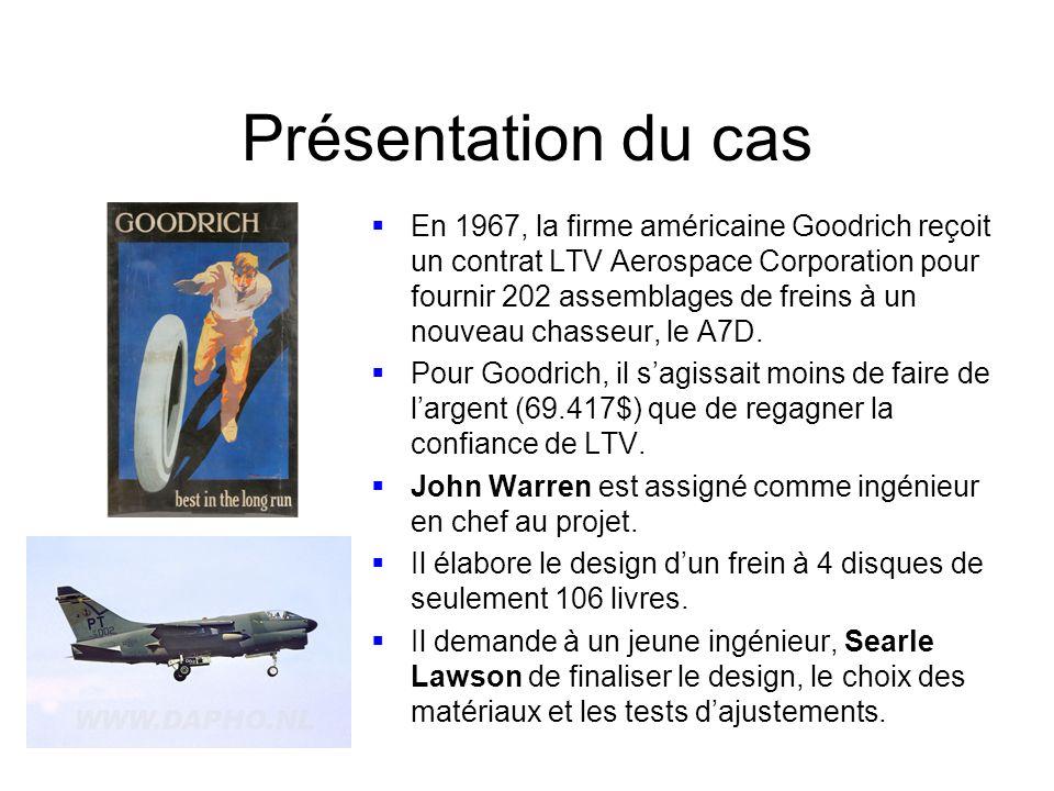 Présentation du cas En 1967, la firme américaine Goodrich reçoit un contrat LTV Aerospace Corporation pour fournir 202 assemblages de freins à un nouveau chasseur, le A7D.