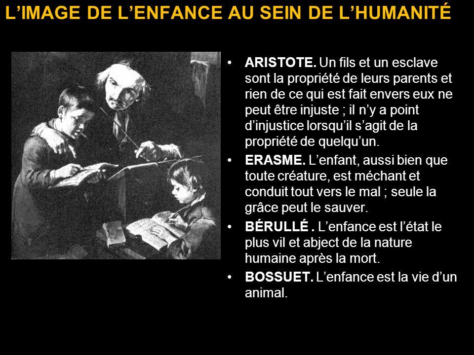LIMAGE DE LENFANCE AU SEIN DE LHUMANITÉ ARISTOTE. Un fils et un esclave sont la propriété de leurs parents et rien de ce qui est fait envers eux ne pe
