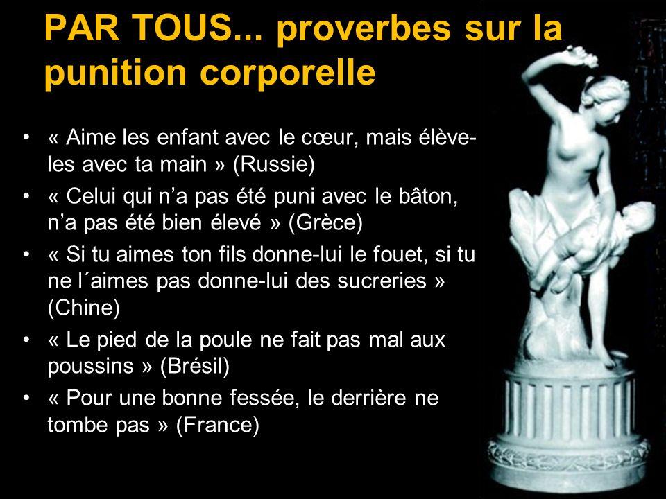 PAR TOUS... proverbes sur la punition corporelle « Aime les enfant avec le cœur, mais élève- les avec ta main » (Russie) « Celui qui na pas été puni a
