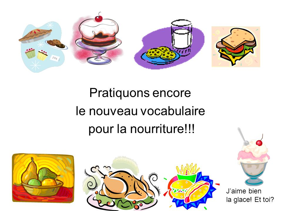 Pratiquons encore le nouveau vocabulaire pour la nourriture!!! Jaime bien la glace! Et toi