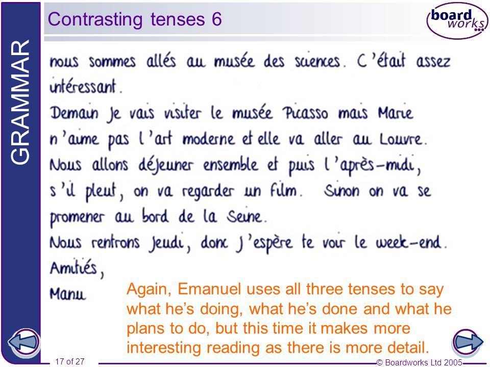 © Boardworks Ltd 2005 17 of 27 GRAMMAR Again, Emanuel uses all three tenses to say what hes doing, what hes done and what he plans to do, but this tim