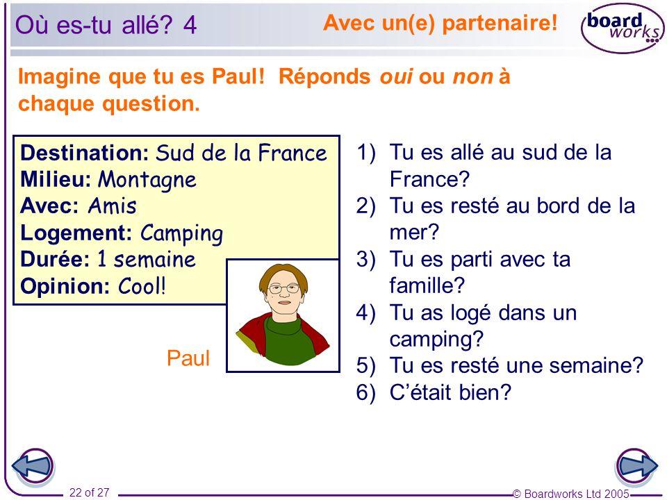 © Boardworks Ltd 2005 22 of 27 Avec un(e) partenaire! Imagine que tu es Paul! Réponds oui ou non à chaque question. 1)Tu es allé au sud de la France?