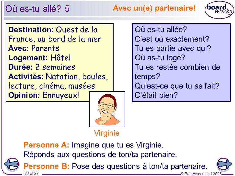 © Boardworks Ltd 2005 23 of 27 Avec un(e) partenaire! Personne A: Imagine que tu es Virginie. Réponds aux questions de ton/ta partenaire. Personne B: