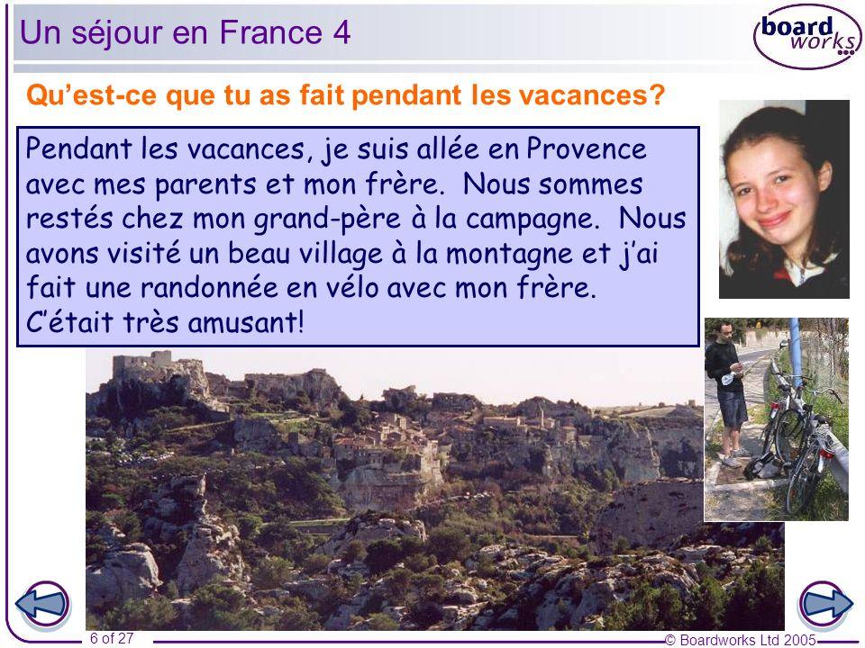 © Boardworks Ltd 2005 6 of 27 Quest-ce que tu as fait pendant les vacances? Un séjour en France 4 Pendant les vacances, je suis allée en Provence avec