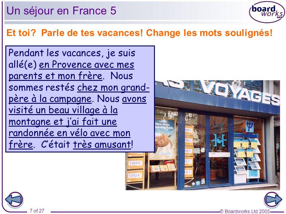 © Boardworks Ltd 2005 7 of 27 Et toi? Parle de tes vacances! Change les mots soulignés! Un séjour en France 5 Pendant les vacances, je suis allé(e) en