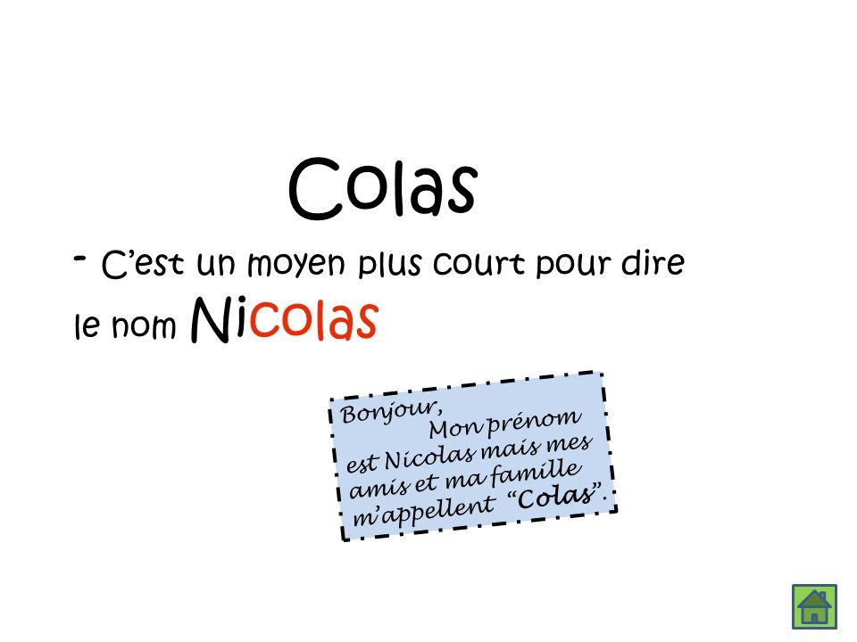 Colas - Cest un moyen plus court pour dire le nom Nicolas Bonjour, Mon prénom est Nicolas mais mes amis et ma famille mappellent Colas.