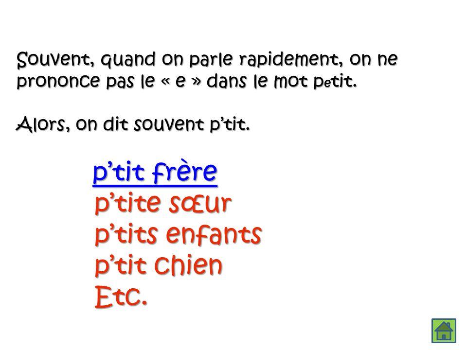 Souvent, quand on parle rapidement, on ne prononce pas le « e » dans le mot p e tit.