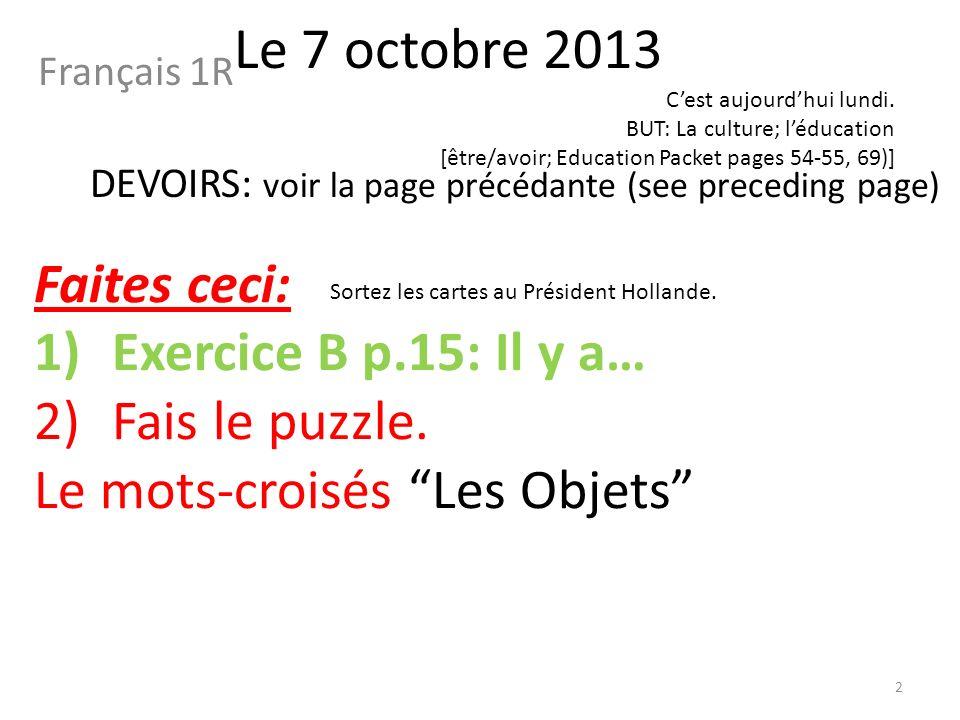 Le 7 octobre 2013 Français 1R DEVOIRS: voir la page précédante (see preceding page) Faites ceci: 1)Exercice B p.15: Il y a… 2)Fais le puzzle.