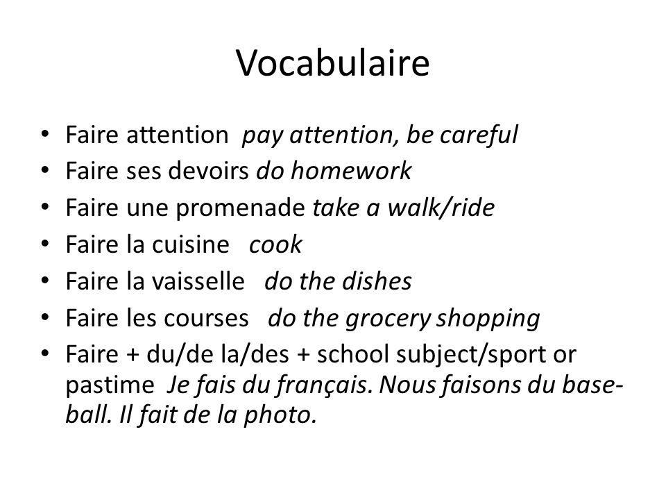 Vocabulaire Faire attention pay attention, be careful Faire ses devoirs do homework Faire une promenade take a walk/ride Faire la cuisine cook Faire l
