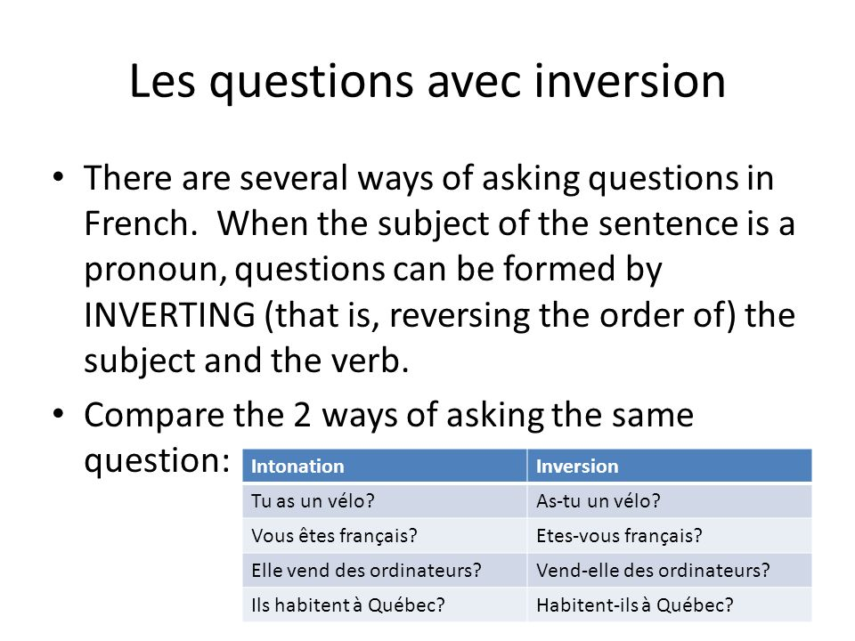 Les questions avec inversion There are several ways of asking questions in French. When the subject of the sentence is a pronoun, questions can be for