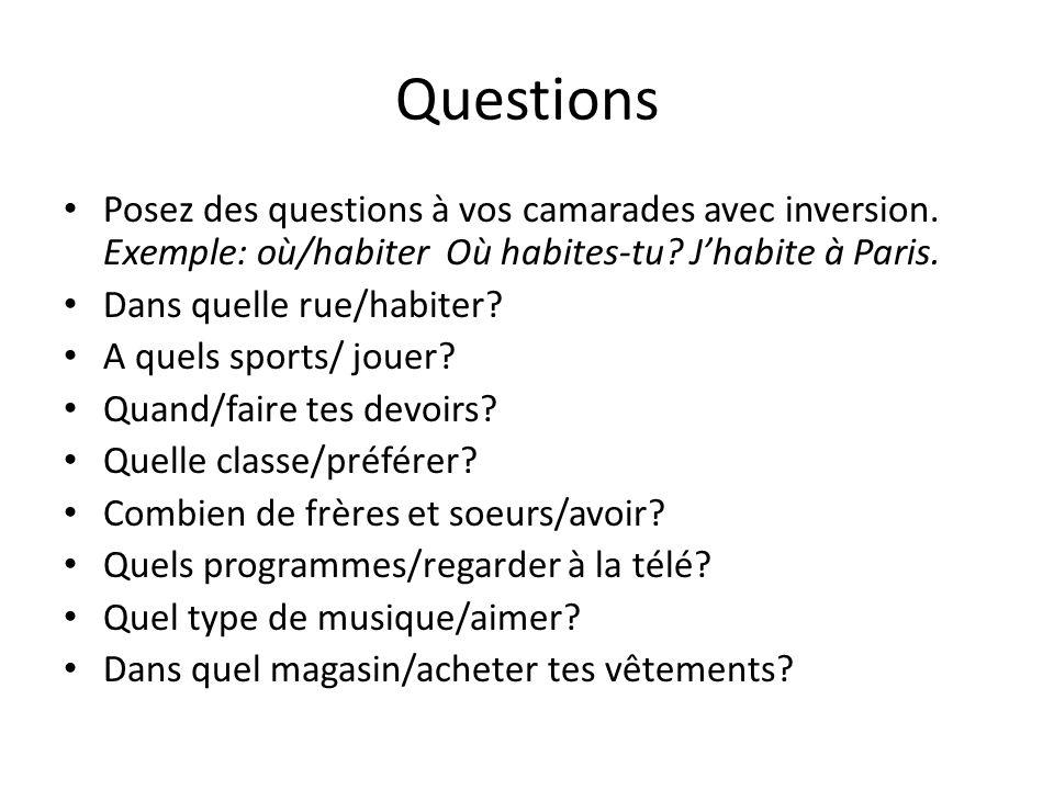Questions Posez des questions à vos camarades avec inversion. Exemple: où/habiter Où habites-tu? Jhabite à Paris. Dans quelle rue/habiter? A quels spo