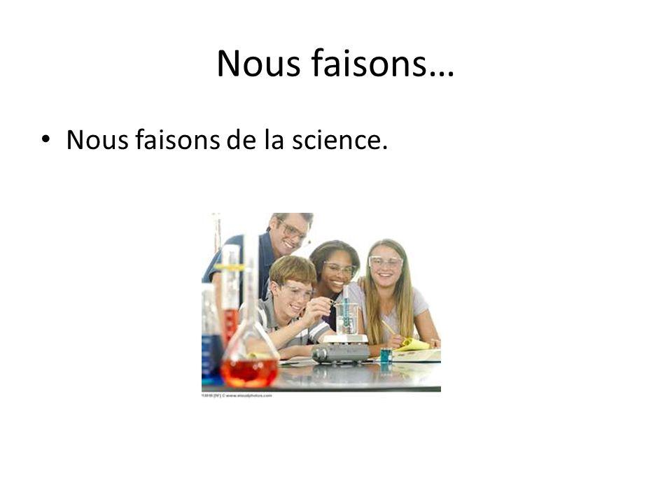 Nous faisons… Nous faisons de la science.