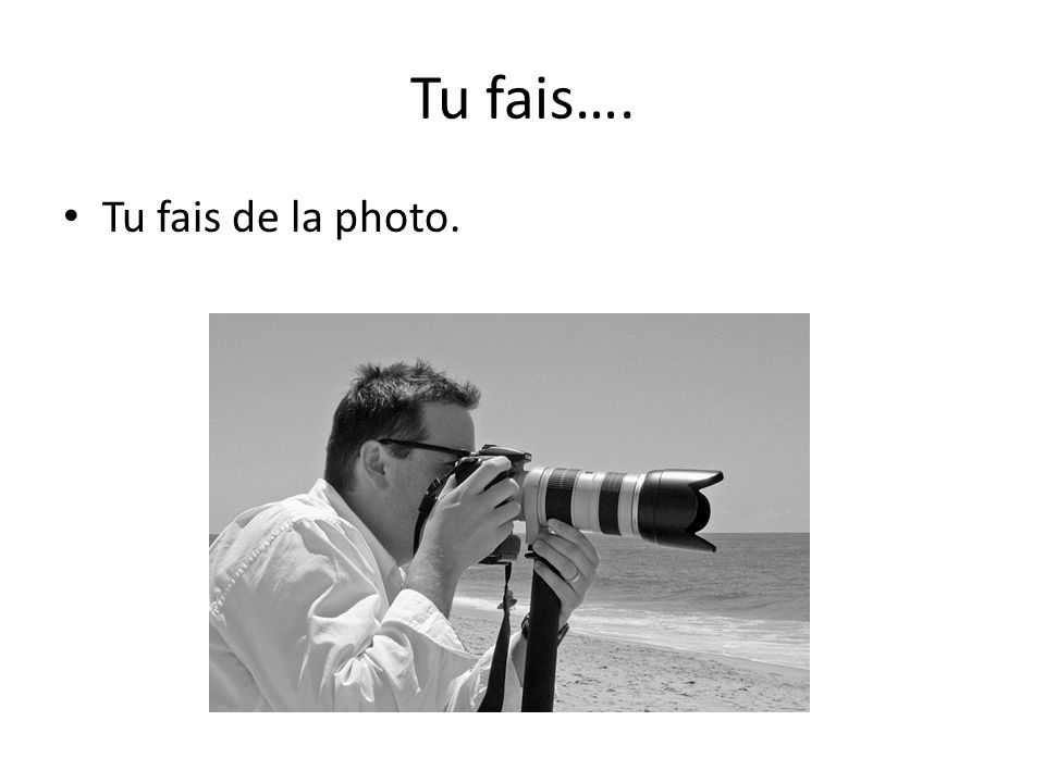 Tu fais…. Tu fais de la photo.