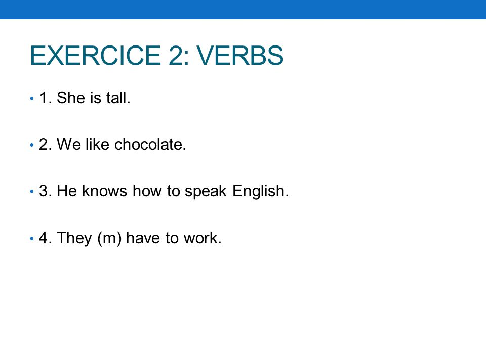 EXERCICE 2: VERBS 1. She is tall. 2. We like chocolate. 3. He knows how to speak English. 4. They (m) have to work.
