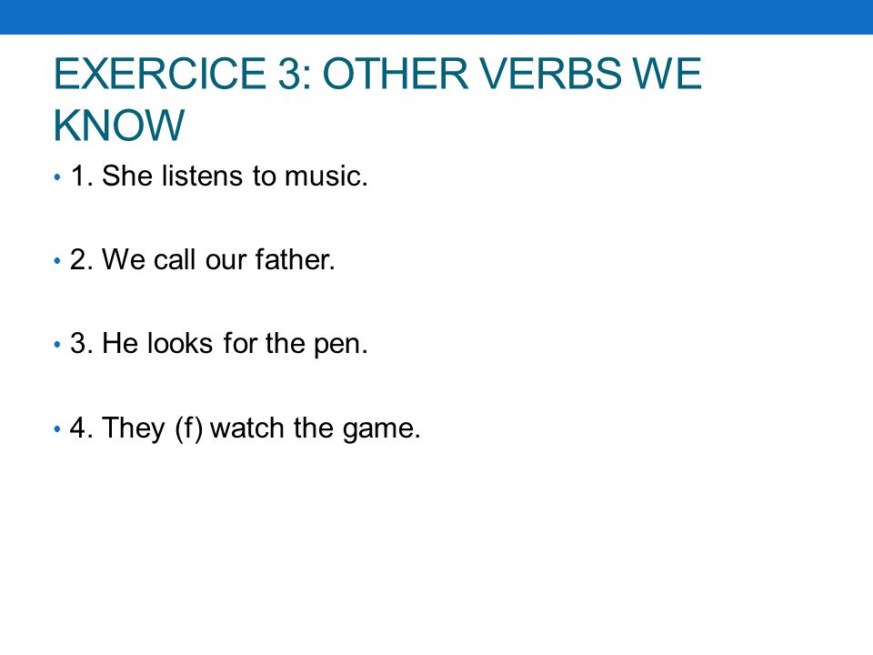 EXERCICE 3: OTHER VERBS WE KNOW 1.She listens to music.