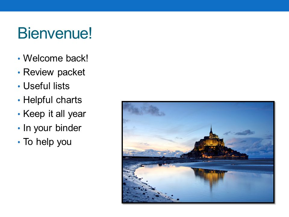 Bienvenue! Welcome back! Review packet Useful lists Helpful charts Keep it all year In your binder To help you